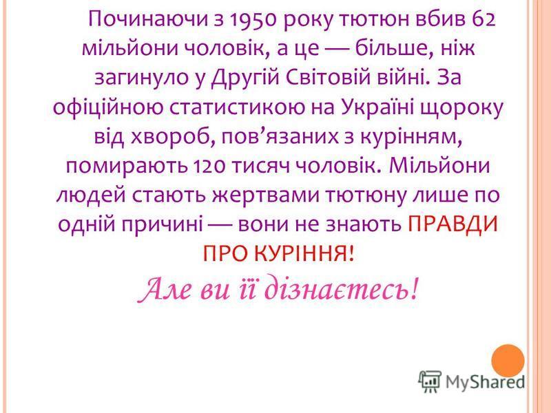 Починаючи з 1950 року тютюн вбив 62 мільйони чоловік, а це більше, ніж загинуло у Другій Світовій війні. За офіційною статистикою на Україні щороку від хвороб, повязаних з курінням, помирають 120 тисяч чоловік. Мільйони людей стають жертвами тютюну л