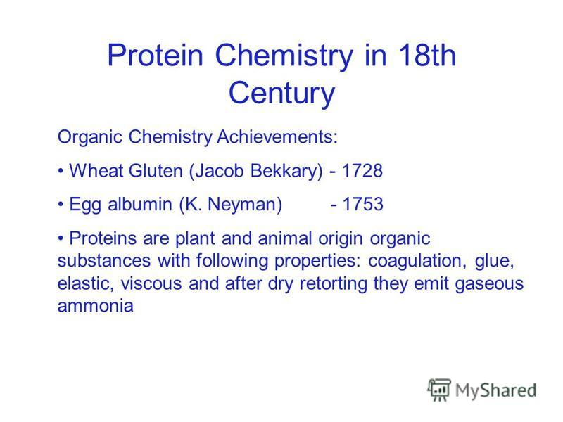 Protein Chemistry in 18th Century Organic Chemistry Achievements: Wheat Gluten (Jacob Bekkary) - 1728 Egg albumin (K. Neyman) - 1753 Proteins are plant and animal origin organic substances with following properties: coagulation, glue, elastic, viscou