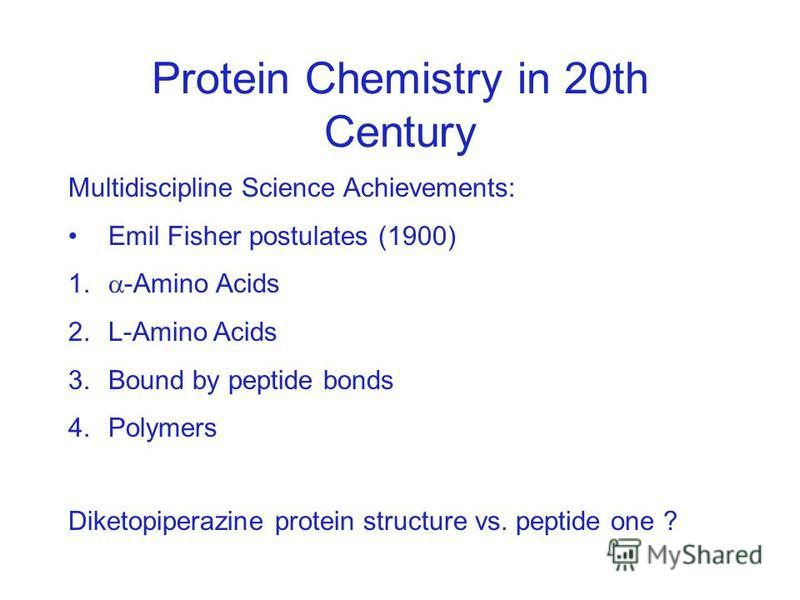 Protein Chemistry in 20th Century Multidiscipline Science Achievements: Emil Fisher postulates (1900) 1. -Amino Acids 2.L-Amino Acids 3.Bound by peptide bonds 4.Polymers Diketopiperazine protein structure vs. peptide one ?