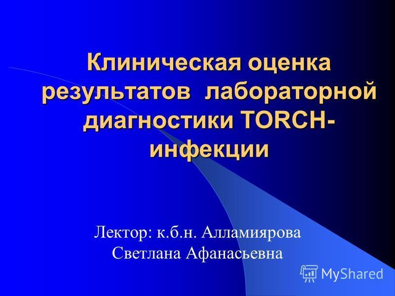 Клиническая оценка результатов лабораторной диагностики TORCH- инфекции Лектор: к.б.н. Алламиярова Светлана Афанасьевна