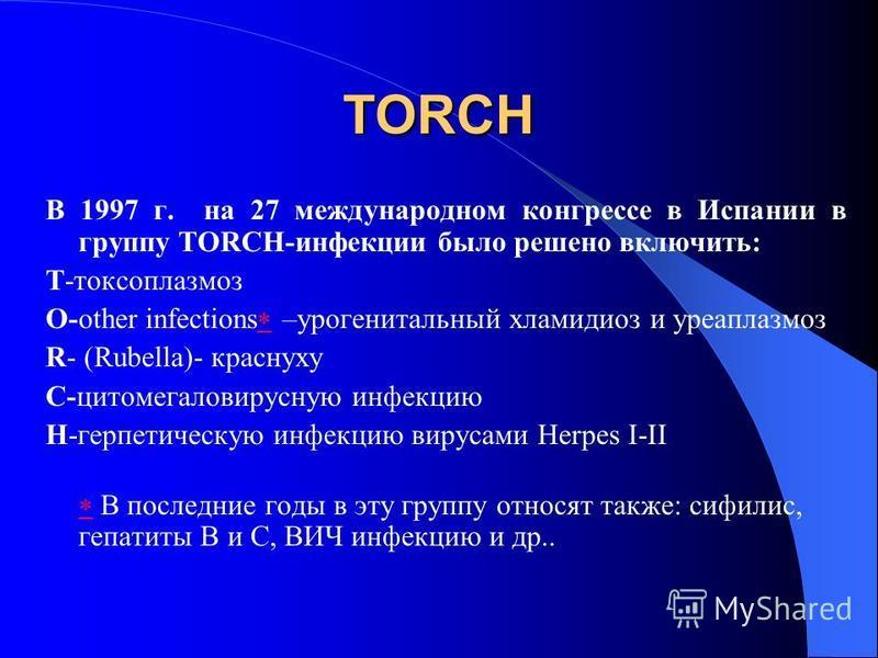 TORCH В 1997 г. на 27 международном конгрессе в Испании в группу TORCH-инфекции было решено включить: Т-токсоплазмоз О-other infections –урогенитальный хламидиоз и уреаплазмоз R- (Rubella)- краснуху C-цитомегаловирусную инфекцию Н-герпетическую инфек