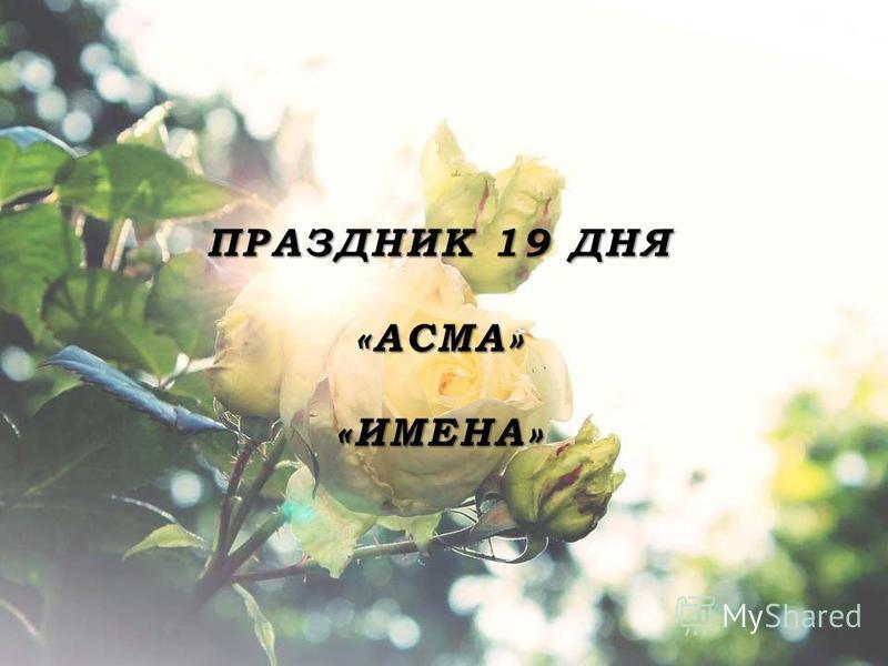 ПРАЗДНИК 19 ДНЯ «АСМА» «ИМЕНА»