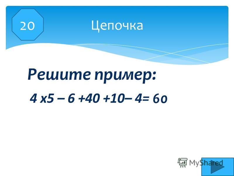 4 х 5 – 6 +40 +10– 4= Цепочка Решите пример: 60