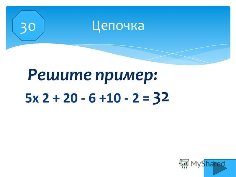 5 х 2 + 20 - 6 +10 - 2 = Цепочка Решите пример: 32