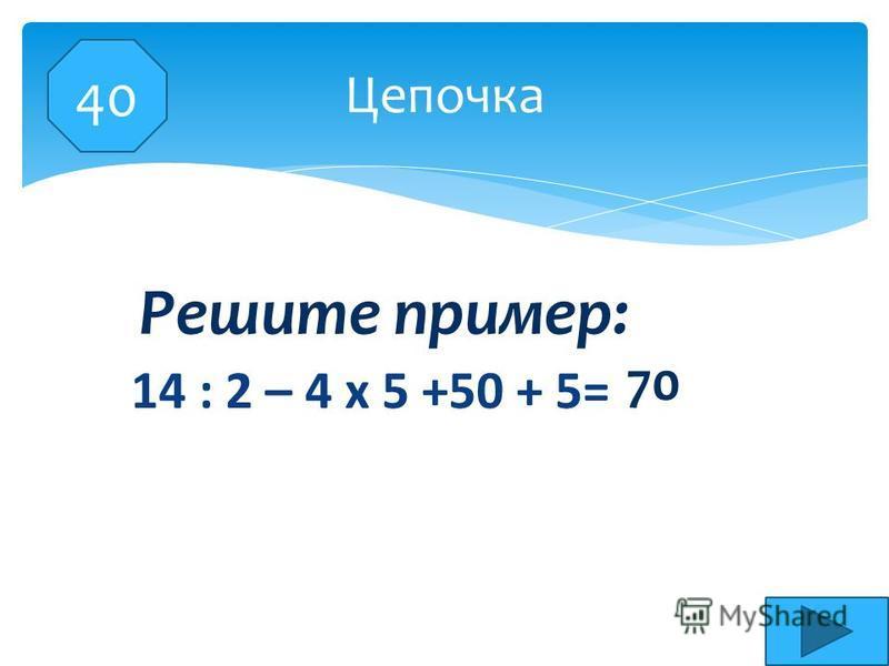 14 : 2 – 4 х 5 +50 + 5= Цепочка 70 Решите пример: