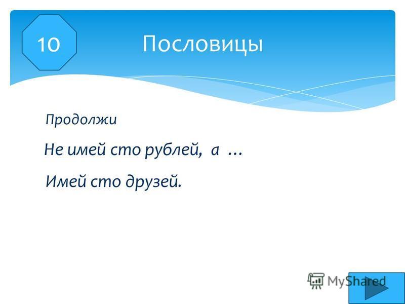 Не имей сто рублей, а … Пословицы Продолжи Имей сто друзей.