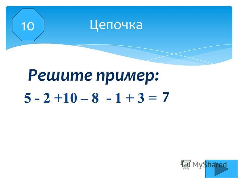 5 - 2 +10 – 8 - 1 + 3 = 10 Цепочка 7 Решите пример: