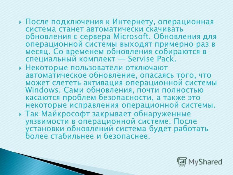 После подключения к Интернету, операционная система станет автоматически скачивать обновления с сервера Microsoft. Обновления для операционной системы выходят примерно раз в месяц. Со временем обновления собираются в специальный комплект Servise Pack
