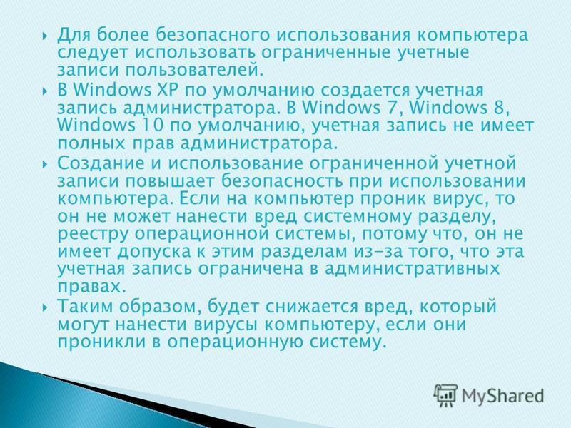 Для более безопасного использования компьютера следует использовать ограниченные учетные записи пользователей. В Windows XP по умолчанию создается учетная запись администратора. В Windows 7, Windows 8, Windows 10 по умолчанию, учетная запись не имеет