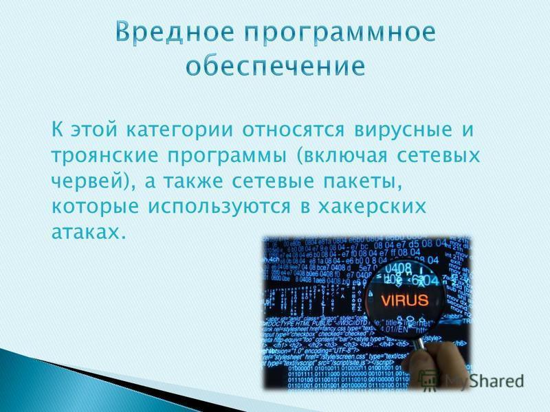К этой категории относятся вирусные и троянские программы (включая сетевых червей), а также сетевые пакеты, которые используются в хакерских атаках.
