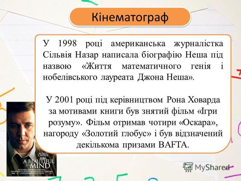 Кінематограф У 1998 році американська журналістка Сільвія Назар написала біографію Неша під назвою «Життя математичного генія і нобелівського лауреата Джона Неша». У 2001 році під керівництвом Рона Ховарда за мотивами книги був знятий фільм «Ігри роз