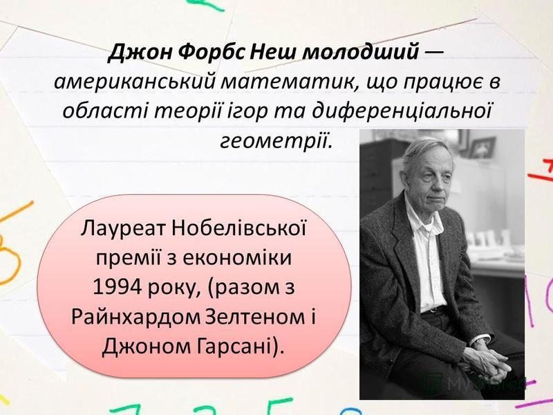 Лауреат Нобелівської премії з економіки 1994 року, (разом з Райнхардом Зелтеном і Джоном Гарсані). Джон Форбс Неш молодший американський математик, що працює в області теорії ігор та диференціальної геометрії.