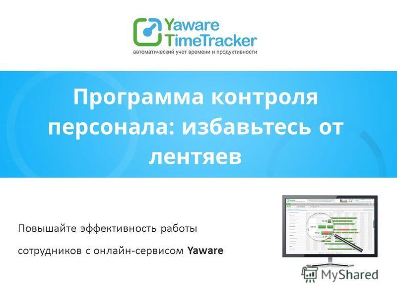 Программа контроля персонала: избавьтесь от лентяев Повышайте эффективность работы сотрудников с онлайн-сервисом Yaware