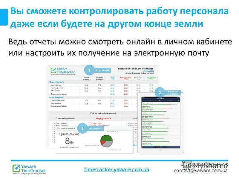 timetracker.yaware.com.ua +38(044) 360-45-13 contact@yaware.com.ua Вы сможете контролировать работу персонала даже если будете на другом конце земли Ведь отчеты можно смотреть онлайн в личном кабинете или настроить их получение на электронную почту