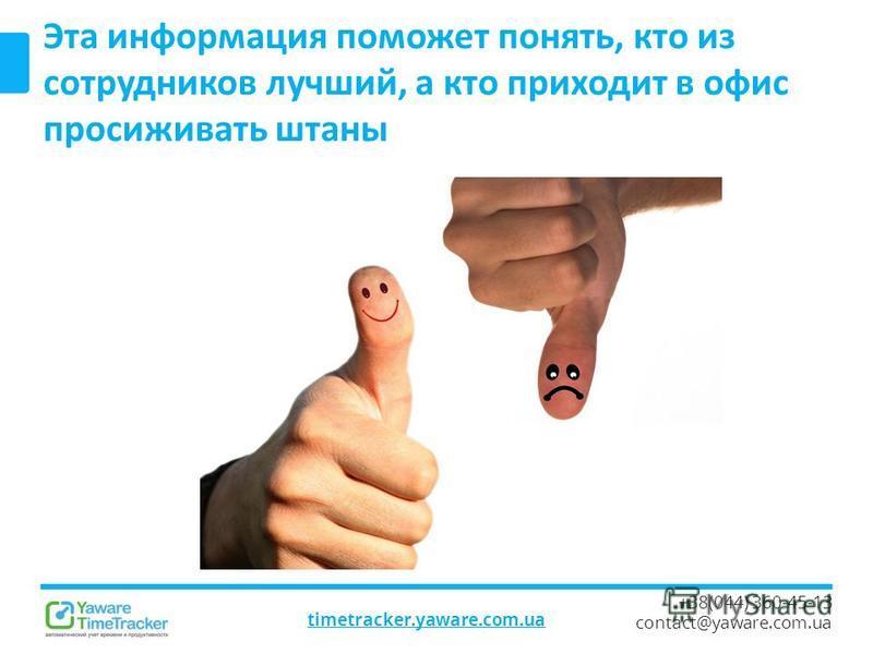timetracker.yaware.com.ua +38(044) 360-45-13 contact@yaware.com.ua Эта информация поможет понять, кто из сотрудников лучший, а кто приходит в офис просиживать штаны
