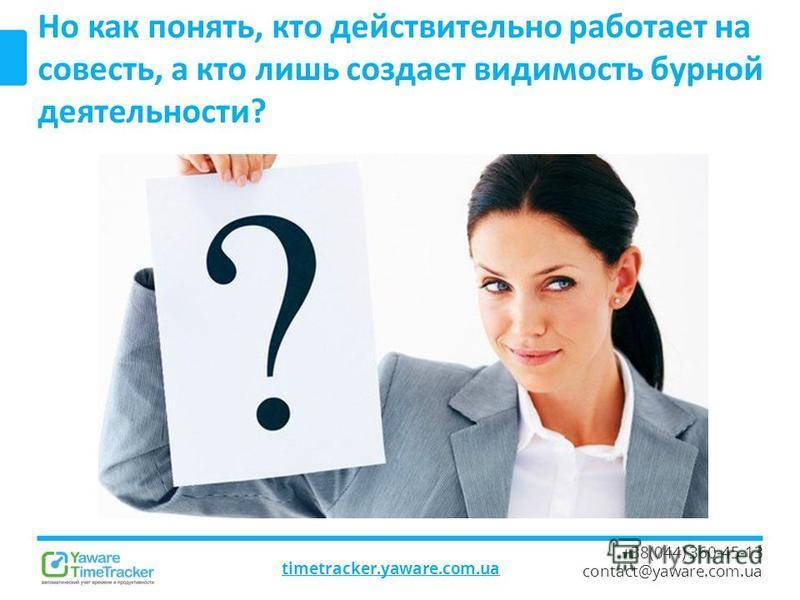 timetracker.yaware.com.ua +38(044) 360-45-13 contact@yaware.com.ua Но как понять, кто действительно работает на совесть, а кто лишь создает видимость бурной деятельности?