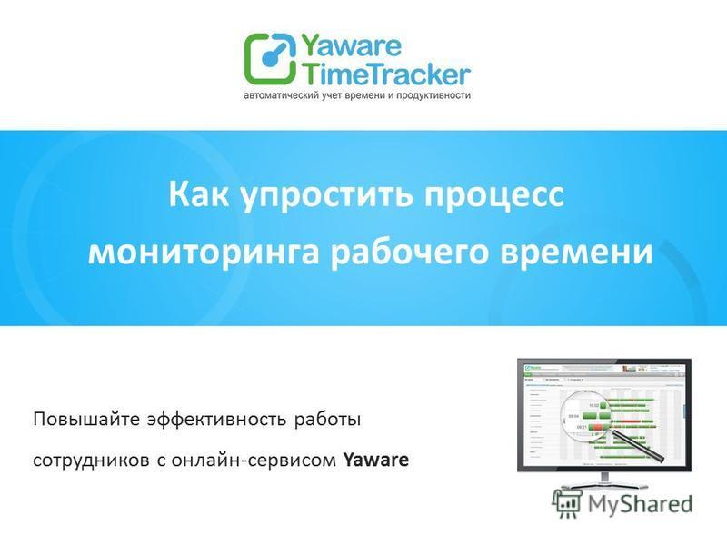 Как упростить процесс мониторинга рабочего времени Повышайте эффективность работы сотрудников с онлайн-сервисом Yaware