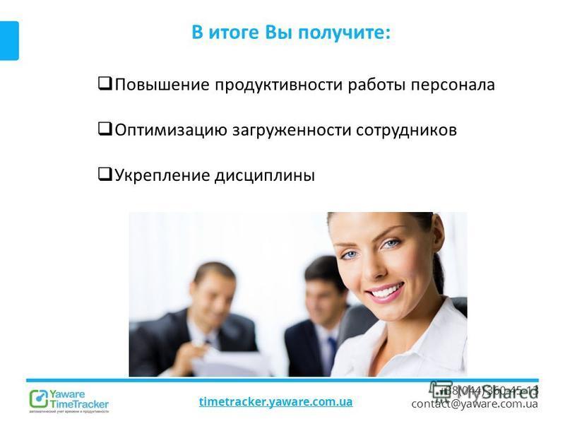 timetracker.yaware.com.ua +38(044) 360-45-13 contact@yaware.com.ua В итоге Вы получите: Повышение продуктивности работы персонала Оптимизацию загруженности сотрудников Укрепление дисциплины