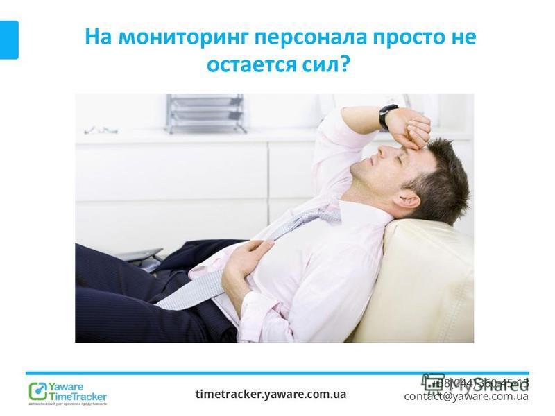 На мониторинг персонала просто не остается сил? timetracker.yaware.com.ua +38(044) 360-45-13 contact@yaware.com.ua