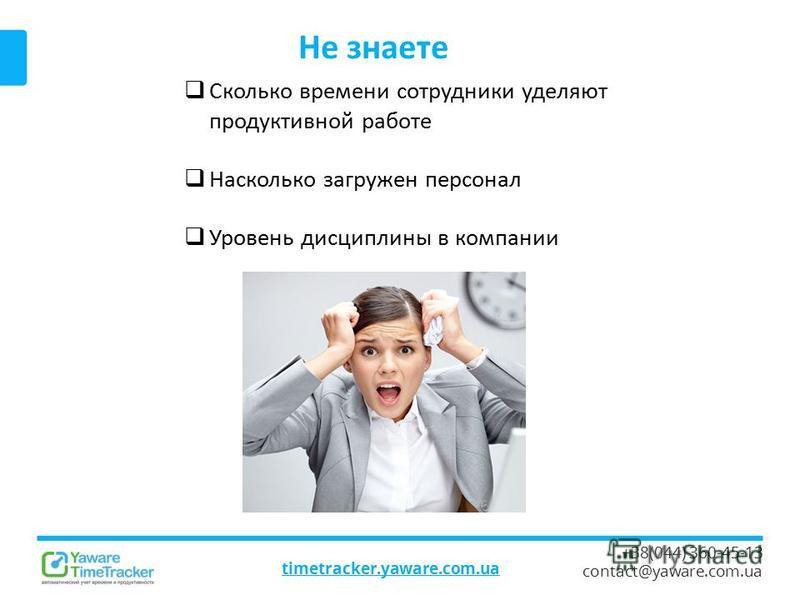Не знаете timetracker.yaware.com.ua +38(044) 360-45-13 contact@yaware.com.ua Сколько времени сотрудники уделяют продуктивной работе Насколько загружен персонал Уровень дисциплины в компании