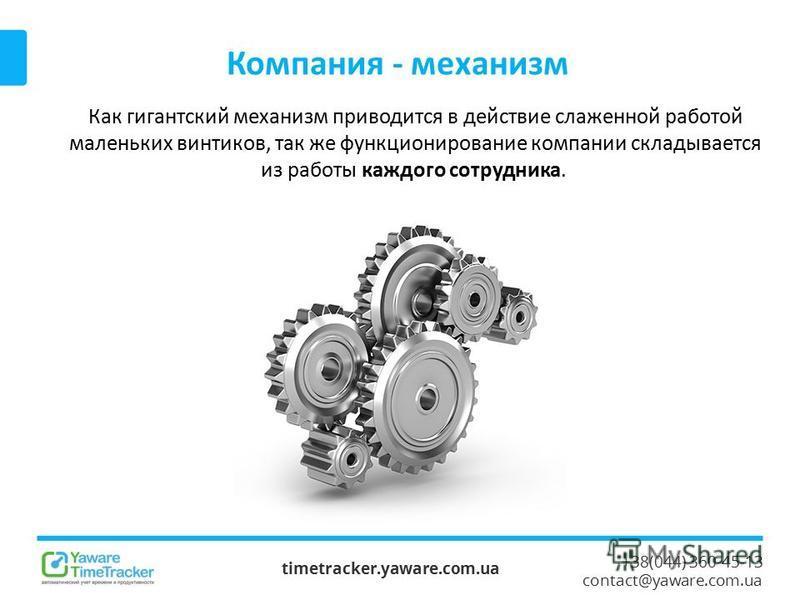+38(044) 360-45-13 contact@yaware.com.ua Компания - механизм timetracker.yaware.com.ua Как гигантский механизм приводится в действие слаженной работой маленьких винтиков, так же функционирование компании складывается из работы каждого сотрудника.