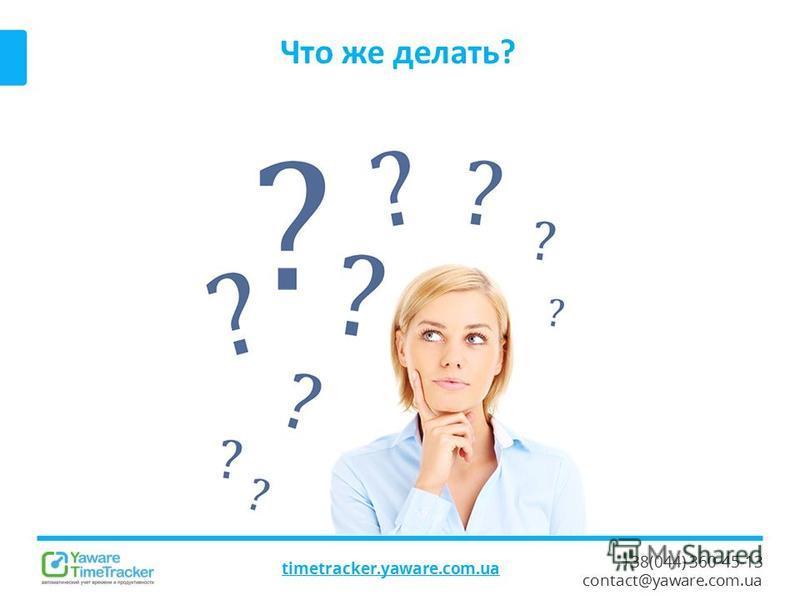 +38(044) 360-45-13 contact@yaware.com.ua Что же делать? timetracker.yaware.com.ua