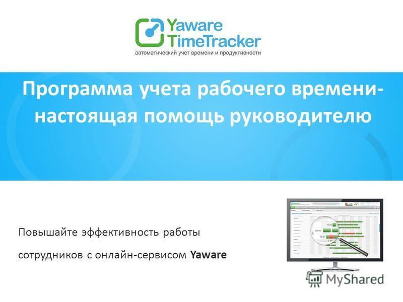 Программа учета рабочего времени- настоящая помощь руководителю Повышайте эффективность работы сотрудников с онлайн-сервисом Yaware