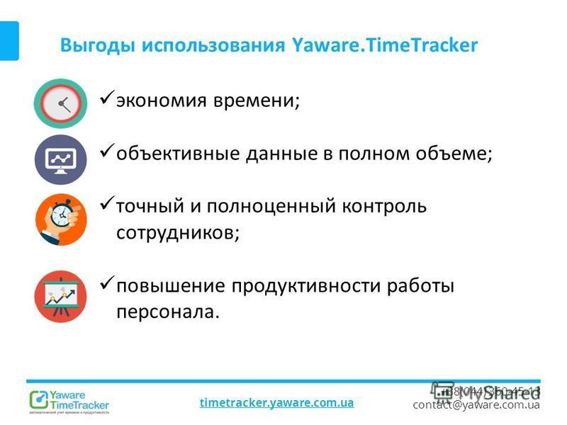Выгоды использования Yaware.TimeTracker timetracker.yaware.com.ua +38(044) 360-45-13 contact@yaware.com.ua экономия времени; объективные данные в полном объеме; точный и полноценный контроль сотрудников; повышение продуктивности работы персонала.