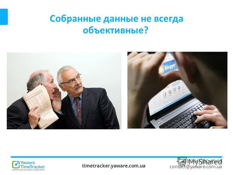 Собранные данные не всегда объективные? timetracker.yaware.com.ua +38(044) 360-45-13 contact@yaware.com.ua