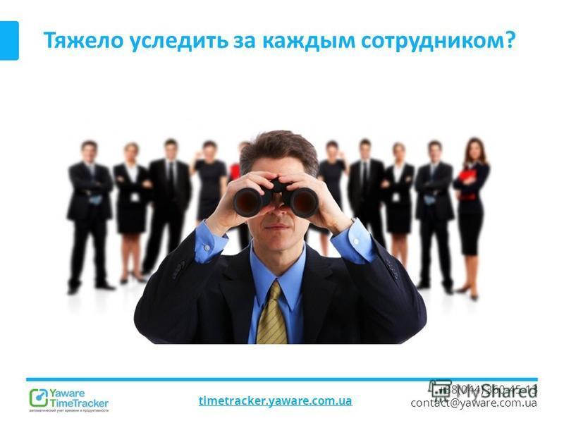 Тяжело уследить за каждым сотрудником? timetracker.yaware.com.ua +38(044) 360-45-13 contact@yaware.com.ua