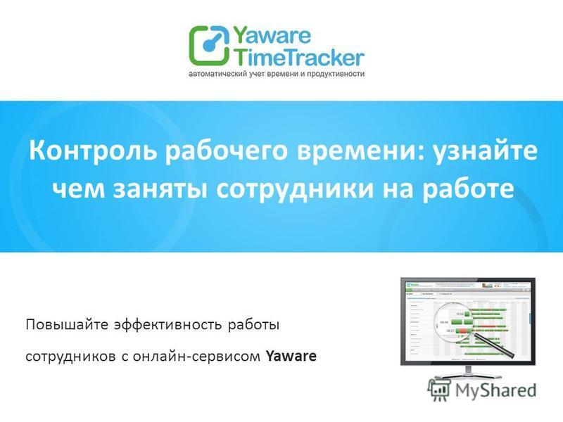 Контроль рабочего времени: узнайте чем заняты сотрудники на работе Повышайте эффективность работы сотрудников с онлайн-сервисом Yaware