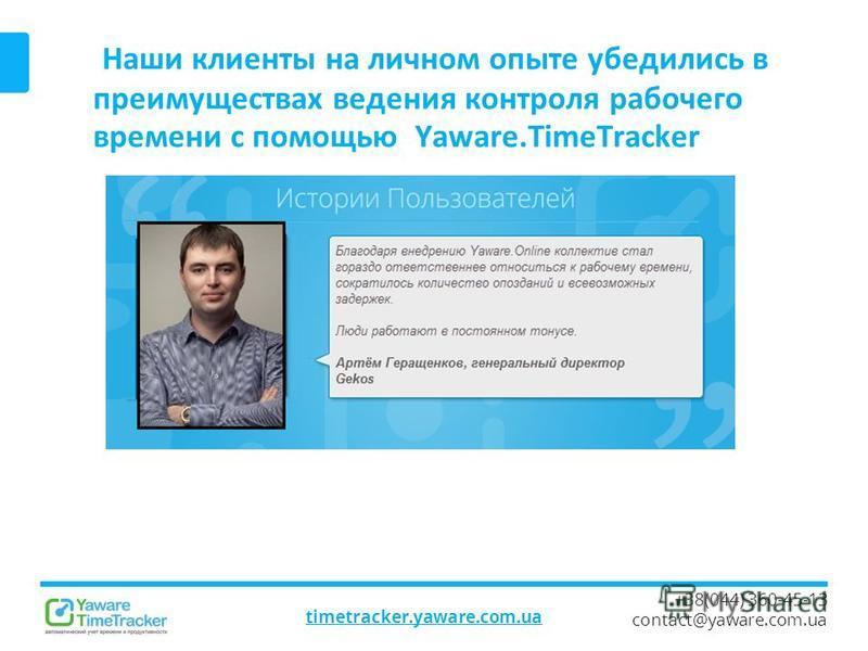 Наши клиенты на личном опыте убедились в преимуществах ведения контроля рабочего времени с помощью Yaware.TimeTracker timetracker.yaware.com.ua +38(044) 360-45-13 contact@yaware.com.ua