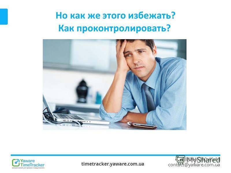 Но как же этого избежать? Как проконтролировать? timetracker.yaware.com.ua +38(044) 360-45-13 contact@yaware.com.ua
