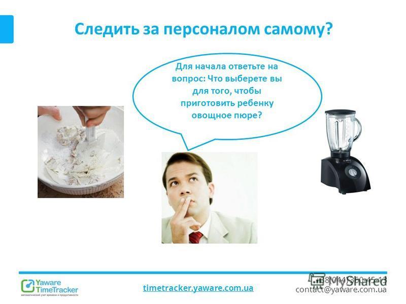 Следить за персоналом самому? timetracker.yaware.com.ua +38(044) 360-45-13 contact@yaware.com.ua Для начала ответьте на вопрос: Что выберете вы для того, чтобы приготовить ребенку овощное пюре?