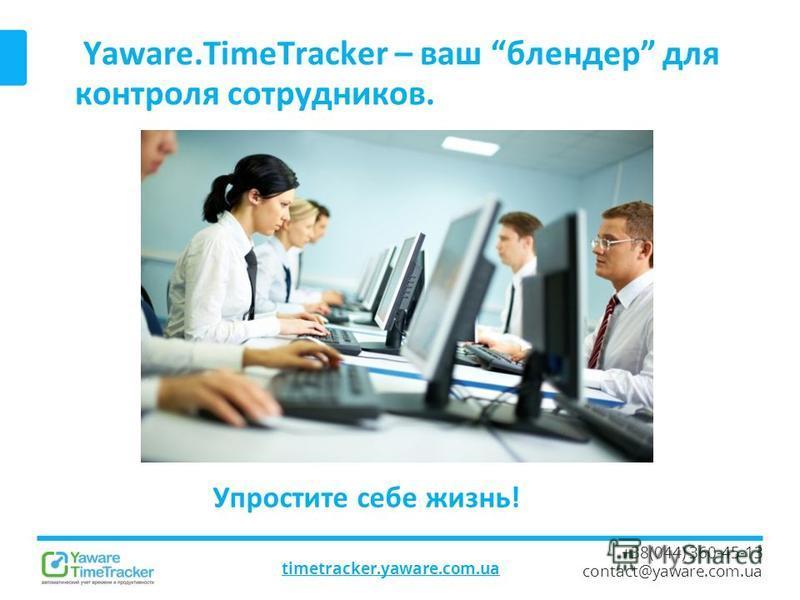Yaware.TimeTracker – ваш блендер для контроля сотрудников. timetracker.yaware.com.ua +38(044) 360-45-13 contact@yaware.com.ua Упростите себе жизнь!