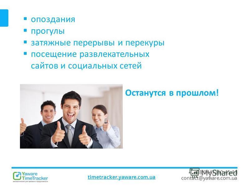 timetracker.yaware.com.ua +38(044) 360-45-13 contact@yaware.com.ua опоздания прогулы затяжные перерывы и перекуры посещение развлекательных сайтов и социальных сетей Останутся в прошлом!