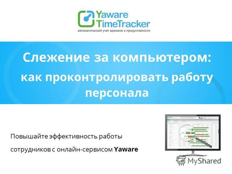 Слежение за компьютером: как проконтролировать работу персонала Повышайте эффективность работы сотрудников с онлайн-сервисом Yaware
