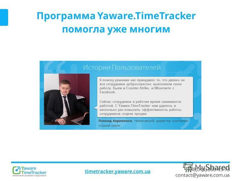 Истории Пользователей +38(044) 360-45-13 contact@yaware.com.ua Программа Yaware.TimeTracker помогла уже многим Леонид Авраменко, технический директор компании «Синий слон» К поиску решения нас принудило то, что далеко не все сотрудники добросовестно