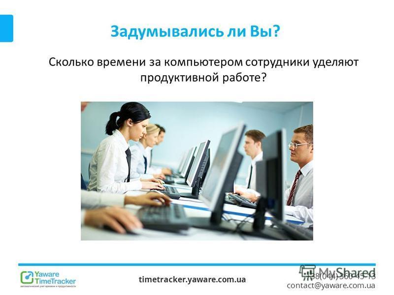 +38(044) 360-45-13 contact@yaware.com.ua Задумывались ли Вы? timetracker.yaware.com.ua Сколько времени за компьютером сотрудники уделяют продуктивной работе?