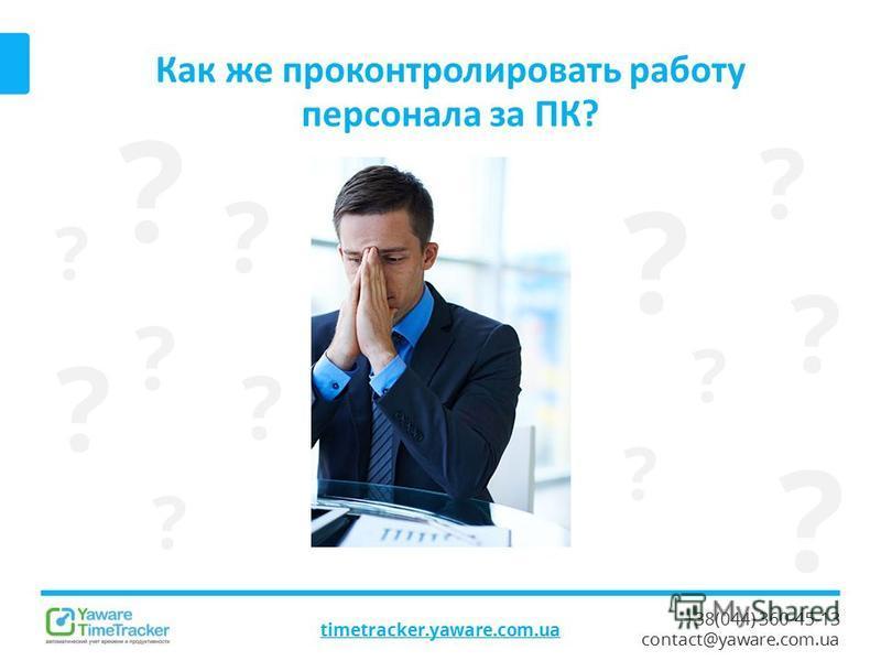 +38(044) 360-45-13 contact@yaware.com.ua Как же проконтролировать работу персонала за ПК? timetracker.yaware.com.ua ? ? ? ? ? ? ? ? ? ? ? ? ?