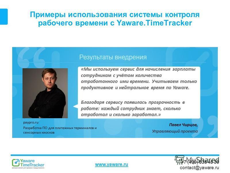 Результаты внедрения www.yaware.ru +7 (499) 638 48 39 contact@yaware.ru Примеры использования системы контроля рабочего времени с Yaware.TimeTracker Павел Чирцов, Управляющий проекта «Мы используем сервис для начисления зарплаты сотрудникам с учётом
