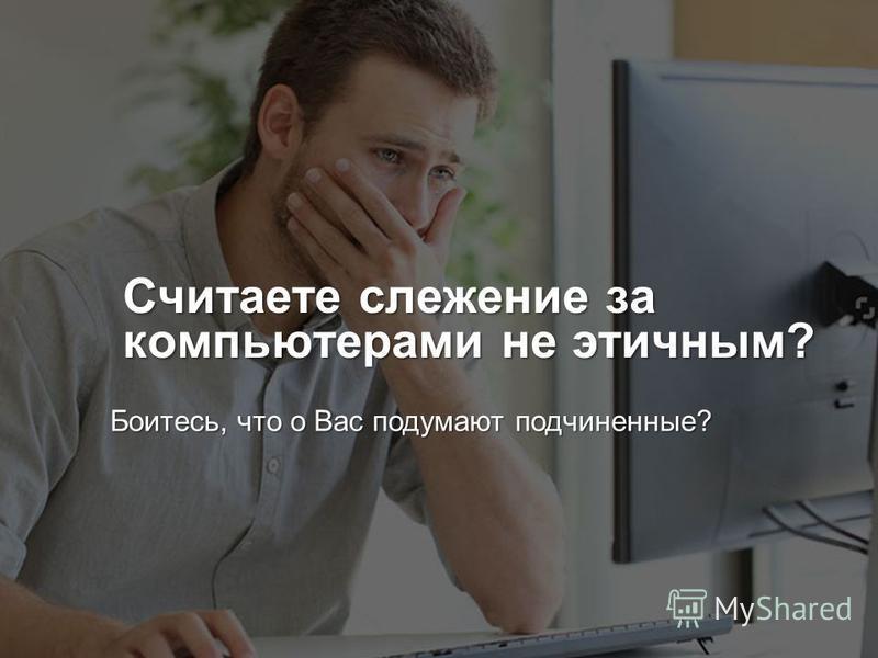 www.yaware.ru +7 (499) 638 48 39 contact@yaware.ru Считаете слежение за компьютерами не этичным? Боитесь, что о Вас подумают подчиненные?