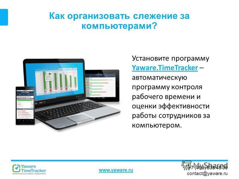 +7 (499) 638 48 39 contact@yaware.ru www.yaware.ru Как организовать слежение за компьютерами? Установите программу Yaware.TimeTracker – автоматическую программу контроля рабочего времени и оценки эффективности работы сотрудников за компьютером. Yawar