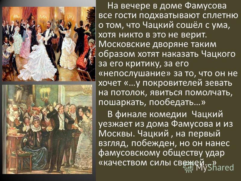 На вечере в доме Фамусова все гости подхватывают сплетню о том, что Чацкий сошёл с ума, хотя никто в это не верит. Московские дворяне таким образом хотят наказать Чацкого за его критику, за его «непослушание» за то, что он не хочет «…у покровителей з