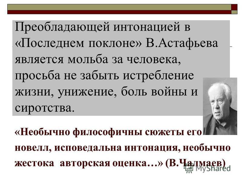 Преобладающей интонацией в «Последнем поклоне» В.Астафьева является мольба за человека, просьба не забыть истребление жизни, унижение, боль войны и сиротства. «Необычно философичны сюжеты его новелл, исповедальная интонация, необычно жестока авторска