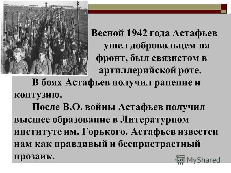 Весной 1942 года Астафьев ушел добровольцем на фронт, был связистом в артиллерийской роте. В боях Астафьев получил ранение и контузию. После В.О. войны Астафьев получил высшее образование в Литературном институте им. Горького. Астафьев известен нам к