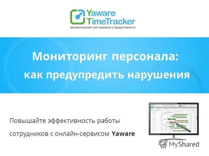 Мониторинг персонала: как предупредить нарушения Повышайте эффективность работы сотрудников с онлайн-сервисом Yaware