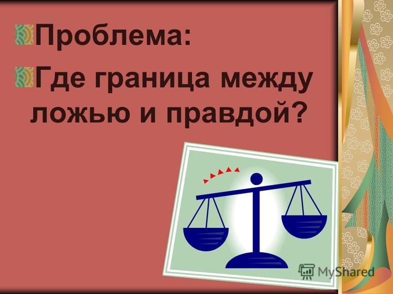 Проблема: Где граница между ложью и правдой?