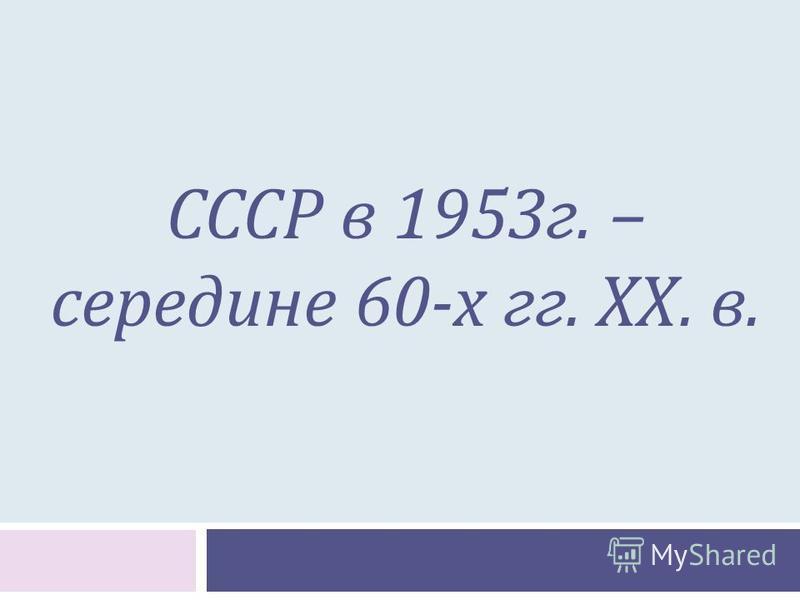СССР в 1953 г. – середине 60-х гг. ХХ. в.
