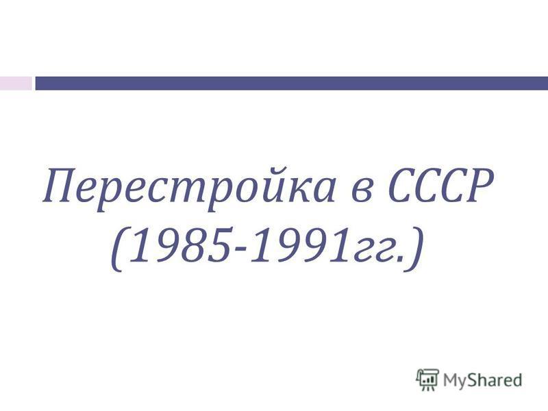 Перестройка в СССР (1985-1991 гг.)